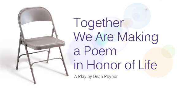 TOGETHER WE ARE MAKING A POEM IN HONOR OF LIFE - A Play by Dean Poynor